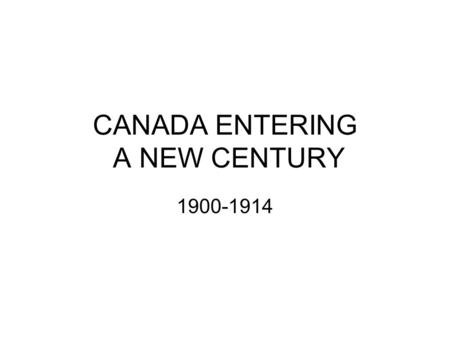 CANADA ENTERING A NEW CENTURY 1900-1914. CANADA: LAND OF OPPORTUNITY.