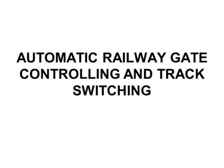 AUTOMATIC RAILWAY GATE CONTROLLING AND TRACK SWITCHING.