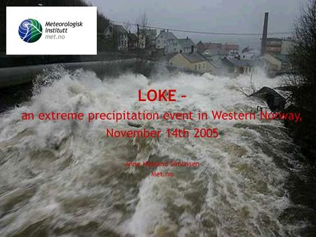 Meteorologisk institutt met.no LOKE – an extreme precipitation event in Western Norway, November 14th 2005 Anne Haaland Simonsen Met.no.