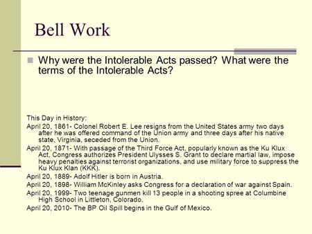 Bell Work Why were the Intolerable Acts passed? What were the terms of the Intolerable Acts? This Day in History: April 20, 1861- Colonel Robert E. Lee.
