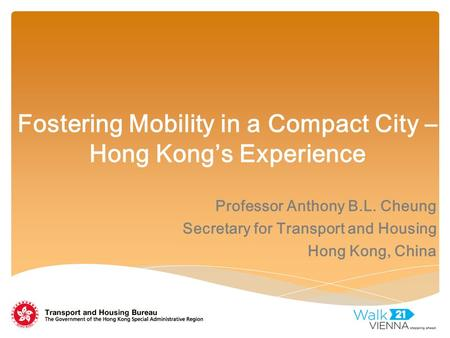 Fostering Mobility in a Compact City – Hong Kong's Experience Professor Anthony B.L. Cheung Secretary for Transport and Housing Hong Kong, China.