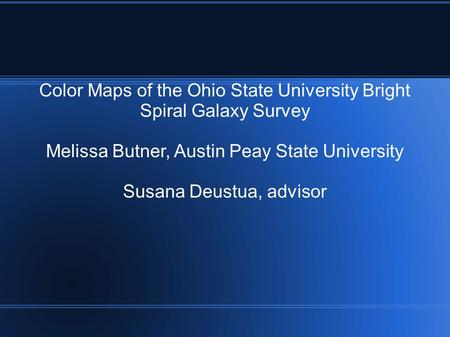 Color Maps of the Ohio State University Bright Spiral Galaxy Survey Melissa Butner, Austin Peay State University Susana Deustua, advisor.