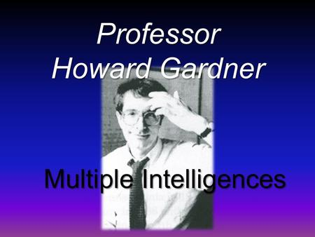 "Professor Howard Gardner Multiple Intelligences. MULTIPLE INTELLIGENCES IN OUR SCHOOLS The theory of ""intelligence' identifies the concept that people."