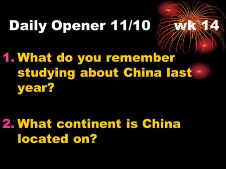 Daily Opener 11/10 wk 14 1.What do you remember studying about China last year? 2.What continent is China located on?