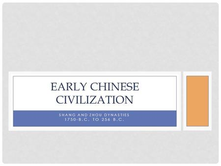 SHANG AND ZHOU DYNASTIES 1750-B.C. TO 256 B.C. EARLY CHINESE CIVILIZATION.