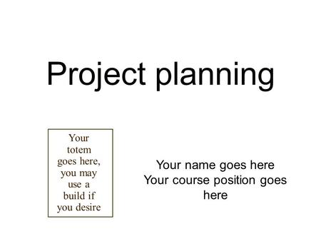Project planning Your name goes here Your course position goes here Your totem goes here, you may use a build if you desire.