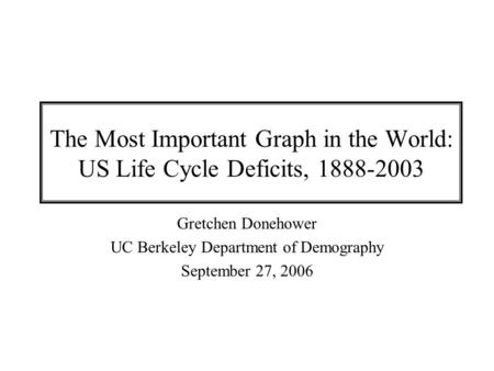 The Most Important Graph in the World: US Life Cycle Deficits, 1888-2003 Gretchen Donehower UC Berkeley Department of Demography September 27, 2006.