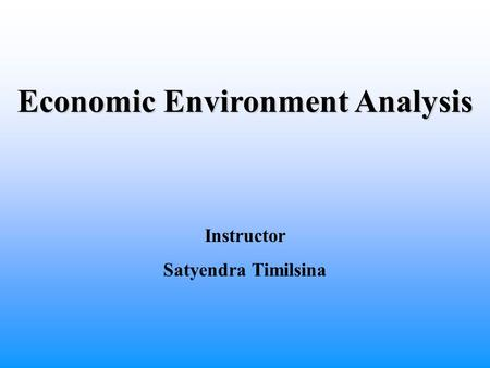 Economic Environment Analysis Instructor Satyendra Timilsina.