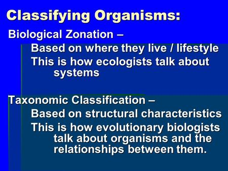 Classifying Organisms: Biological Zonation – Based on where they live / lifestyle This is how ecologists talk about systems Taxonomic Classification –