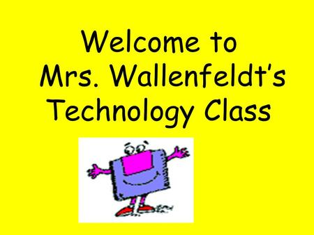 Welcome to Mrs. Wallenfeldt's Technology Class. What do you know about technology and computers?