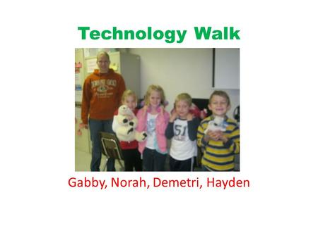 Technology Walk Gabby, Norah, Demetri, Hayden. Gabby The Telephone is used to call people.