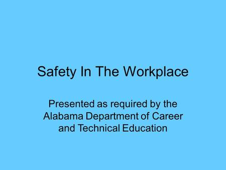 Safety In The Workplace Presented as required by the Alabama Department of Career and Technical Education.