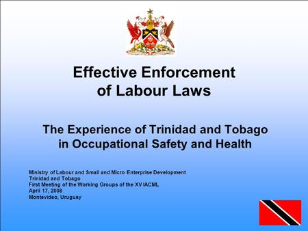 Effective Enforcement of Labour Laws The Experience of Trinidad and Tobago in Occupational Safety and Health Ministry of Labour and Small and Micro Enterprise.