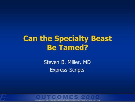 Can the Specialty Beast Be Tamed? Steven B. Miller, MD Express Scripts.