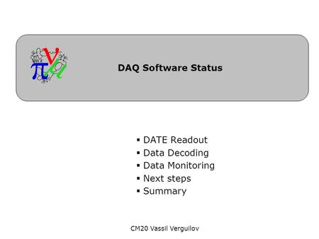 CM20 Vassil Verguilov DAQ Software Status  DATE Readout  Data Decoding  Data Monitoring  Next steps  Summary.