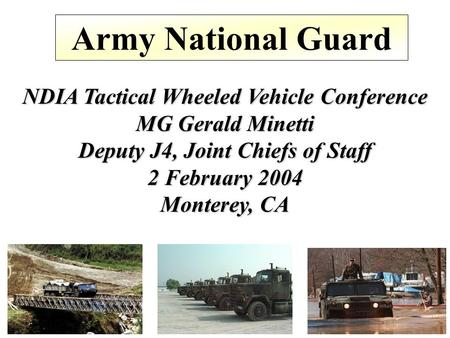 Army National Guard NDIA Tactical Wheeled Vehicle Conference MG Gerald Minetti Deputy J4, Joint Chiefs of Staff 2 February 2004 Monterey, CA.