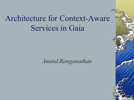 Architecture for Context-Aware Services in Gaia Anand Ranganathan.