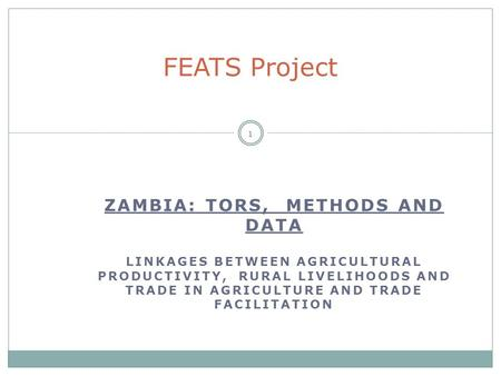 ZAMBIA: TORS, METHODS AND DATA LINKAGES BETWEEN AGRICULTURAL PRODUCTIVITY, RURAL LIVELIHOODS AND TRADE IN AGRICULTURE AND TRADE FACILITATION 1 FEATS Project.
