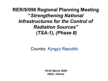 "RER/9/096 Regional Planning Meeting ""Strengthening National Infrastructures for the Control of Radiation Sources"" (TSA-1), (Phase II) Country: Kyrgyz Republic."