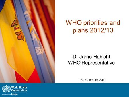WHO priorities and plans 2012/13 Dr Jarno Habicht WHO Representative 15 December 2011.