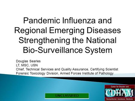 UNCLASSIFIED Pandemic Influenza and Regional Emerging Diseases Strengthening the National Bio-Surveillance System Douglas Searles LT, MSC, USN Chief, Technical.