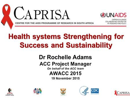 Dr Rochelle Adams ACC Project Manager On behalf of the ACC team AWACC 2015 19 November 2015 Health systems Strengthening for Success and Sustainability.