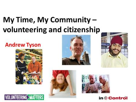 My Time, My Community – volunteering and citizenship Andrew Tyson.