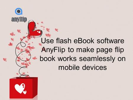 Use flash eBook software AnyFlip to make page flip book works seamlessly on mobile devices.