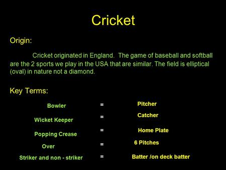 Cricket Origin: Cricket originated in England. The game of baseball and softball are the 2 sports we play in the USA that are similar. The field is elliptical.