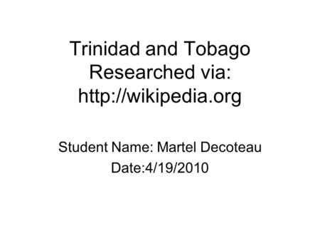 Trinidad and Tobago Researched via:  Student Name: Martel Decoteau Date:4/19/2010.