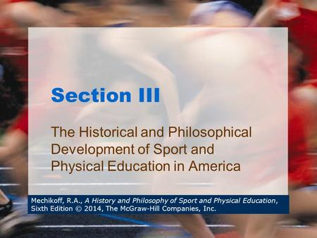 Section III The Historical and Philosophical Development of Sport and Physical Education in America Mechikoff, R.A., A History and Philosophy of Sport.