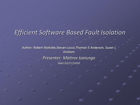 Efficient Software Based Fault Isolation Author: Robert Wahobe,Steven Lucco,Thomas E Anderson, Susan L Graham Presenter: Maitree kanungo Date:02/17/2010.