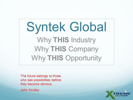 Syntek Global Why THIS Industry Why THIS Company Why THIS Opportunity The future belongs to those who see possibilities before they become obvious. John.