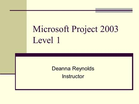 Microsoft Project 2003 Level 1 Deanna Reynolds Instructor.