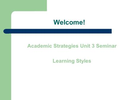 Welcome! Academic Strategies Unit 3 Seminar Learning Styles.