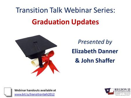 Transition Talk Webinar Series: Graduation Updates Presented by Elizabeth Danner & John Shaffer Webinar handouts available at www.bit.ly/transitiontalk2012.