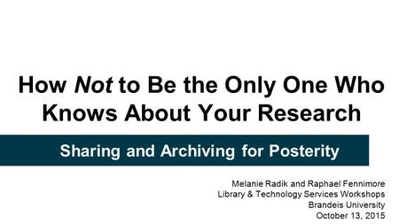 How Not to Be the Only One Who Knows About Your Research Sharing and Archiving for Posterity Melanie Radik and Raphael Fennimore Library & Technology Services.
