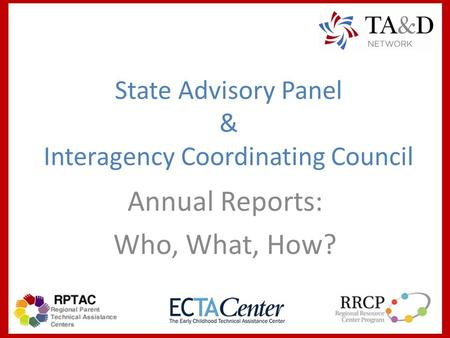 State Advisory Panel & Interagency Coordinating Council Annual Reports: Who, What, How?