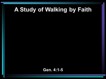 A Study of Walking by Faith Gen. 4:1-5. 1 Now Adam knew Eve his wife, and she conceived and bore Cain, and said, I have acquired a man from the LORD.