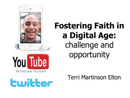 Fostering Faith in a Digital Age: challenge and opportunity Terri Martinson Elton.