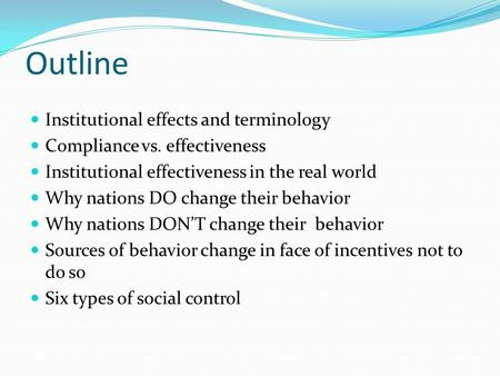 Outline Institutional effects and terminology Compliance vs. effectiveness Institutional effectiveness in the real world Why nations DO change their behavior.