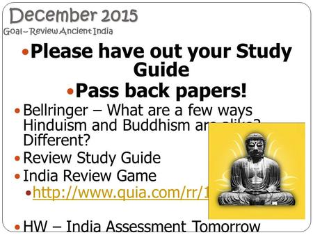 December 2015 Goal – Review Ancient India December 2015 Goal – Review Ancient India Please have out your Study Guide Pass back papers! Bellringer – What.