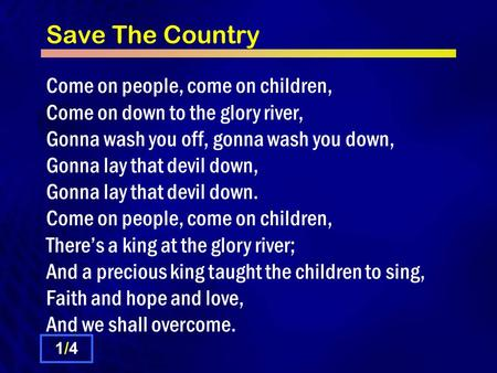 Save The Country Come on people, come on children, Come on down to the glory river, Gonna wash you off, gonna wash you down, Gonna lay that devil down,