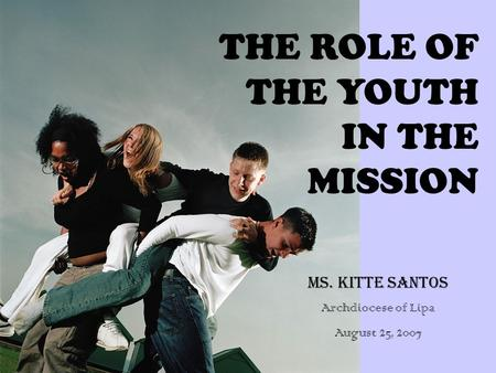 THE ROLE OF THE YOUTH IN THE MISSION MS. KITTE SANTOS Archdiocese of Lipa August 25, 2007.
