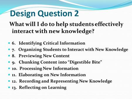 Design Question 2 What will I do to help students effectively interact with new knowledge? 6. Identifying Critical Information 7. Organizing Students to.