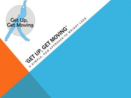 'GET UP, GET MOVING' A SIMPLE, NEW APPROACH TO WEIGHT LOSS.