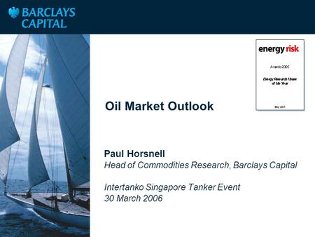 Place Client Logo Here Oil Market Outlook Paul Horsnell Head of Commodities Research, Barclays Capital Intertanko Singapore Tanker Event 30 March 2006.