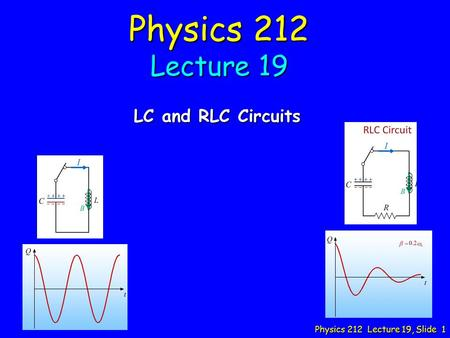 Physics 212 Lecture 19, Slide 1 Physics 212 Lecture 19 LC and RLC Circuits.