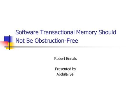 Software Transactional Memory Should Not Be Obstruction-Free Robert Ennals Presented by Abdulai Sei.