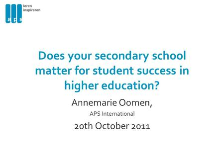 Does your secondary school matter for student success in higher education? Annemarie Oomen, APS International 20th October 2011.
